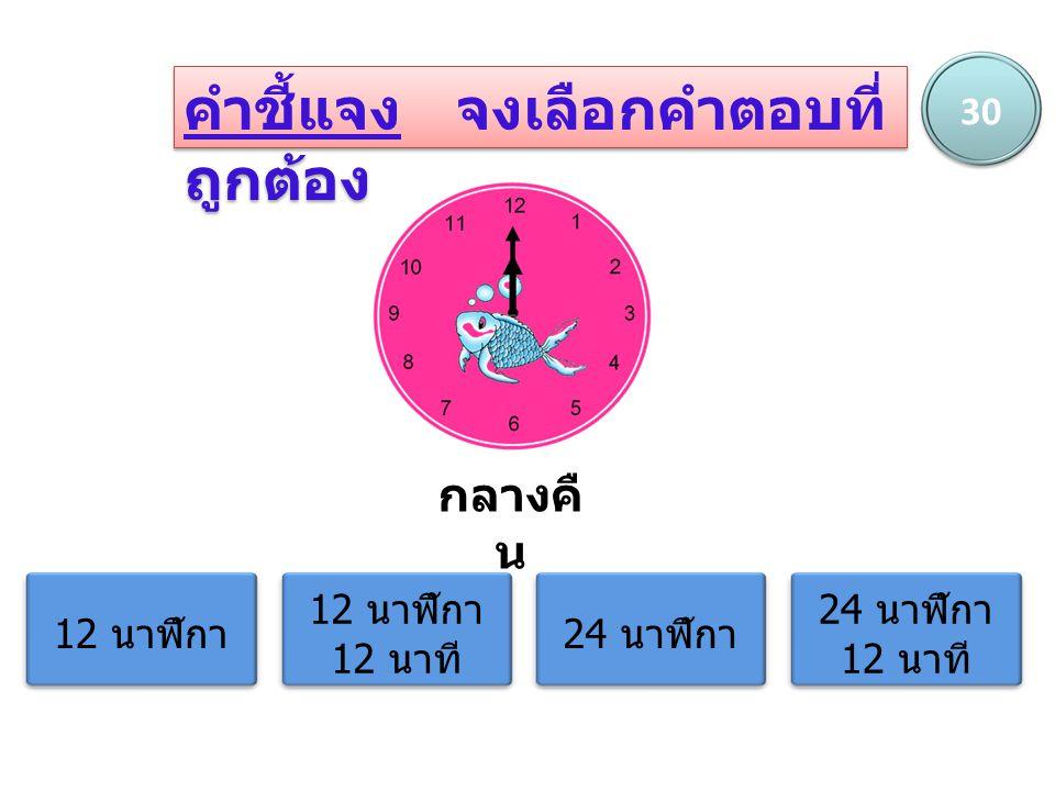 คำชี้แจง จงเลือกคำตอบที่ ถูกต้อง กลางคื น 12 นาฬิกา 12 นาฬิกา 12 นาที 24 นาฬิกา 24 นาฬิกา 12 นาที 30