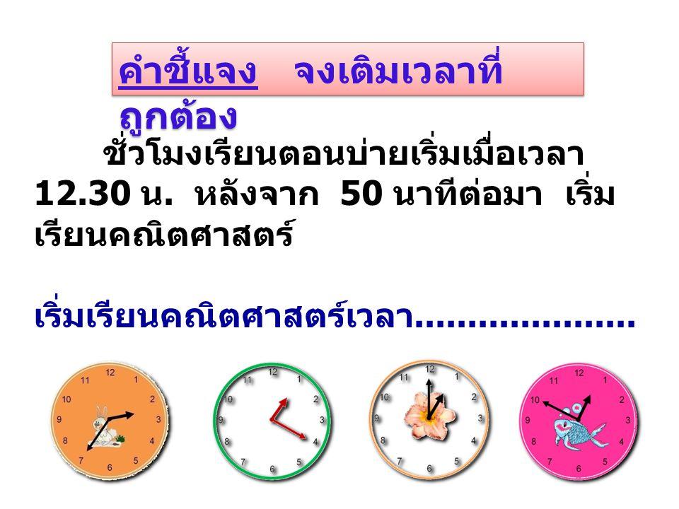 คำชี้แจง จงเติมเวลาที่ ถูกต้อง ชั่วโมงเรียนตอนบ่ายเริ่มเมื่อเวลา 12.30 น. หลังจาก 50 นาทีต่อมา เริ่ม เรียนคณิตศาสตร์ เริ่มเรียนคณิตศาสตร์เวลา.........