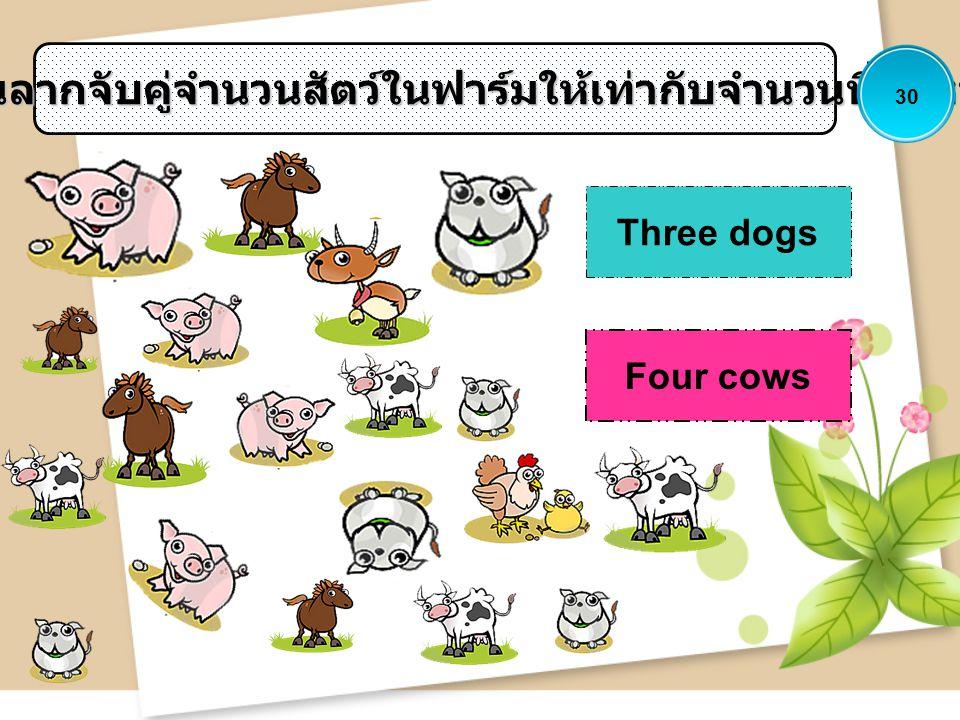 ให้นักเรียนลากจับคู่จำนวนสัตว์ในฟาร์มให้เท่ากับจำนวนที่กำหนดให้ Three dogs Four cows 30