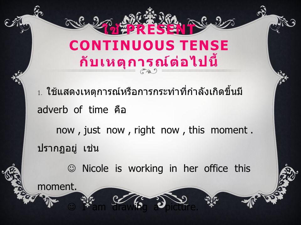 ใช้ PRESENT CONTINUOUS TENSE กับเหตุการณ์ต่อไปนี้ 1. ใช้แสดงเหตุการณ์หรือการกระทำที่กำลังเกิดขึ้นมี adverb of time คือ now, just now, right now, this