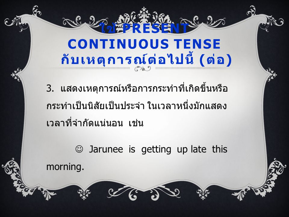 ใช้ PRESENT CONTINUOUS TENSE กับเหตุการณ์ต่อไปนี้ ( ต่อ ) 3. แสดงเหตุการณ์หรือการกระทำที่เกิดขึ้นหรือ กระทำเป็นนิสัยเป็นประจำ ในเวลาหนึ่งมักแสดง เวลาท