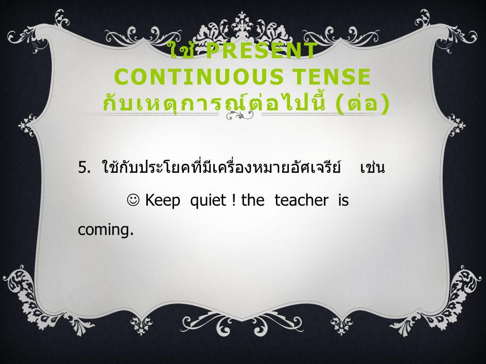 ใช้ PRESENT CONTINUOUS TENSE กับเหตุการณ์ต่อไปนี้ ( ต่อ ) 5. ใช้กับประโยคที่มีเครื่องหมายอัศเจรีย์ เช่น Keep quiet ! the teacher is coming.