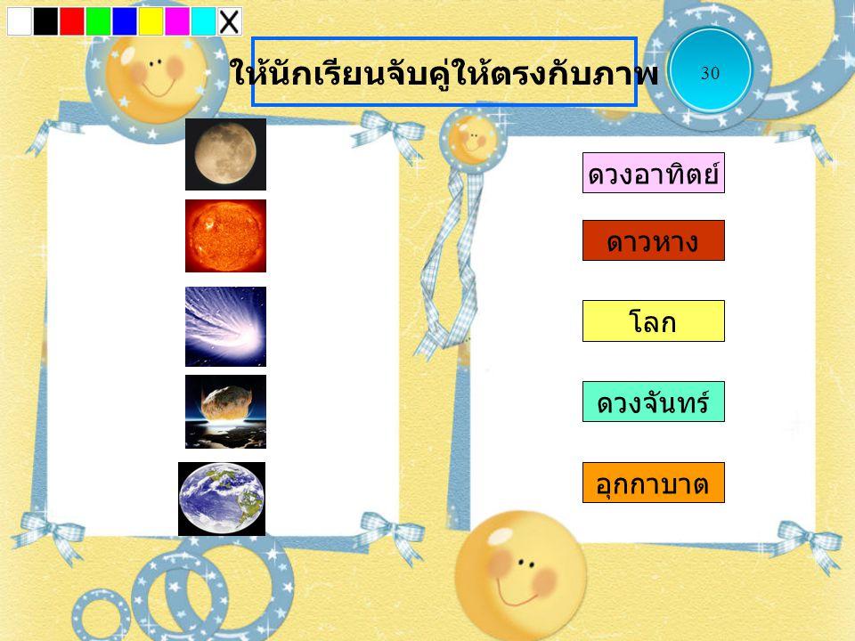 ดาวหาง โลก ดวงจันทร์ อุกกาบาต ดวงอาทิตย์ ให้นักเรียนจับคู่ให้ตรงกับภาพ 30
