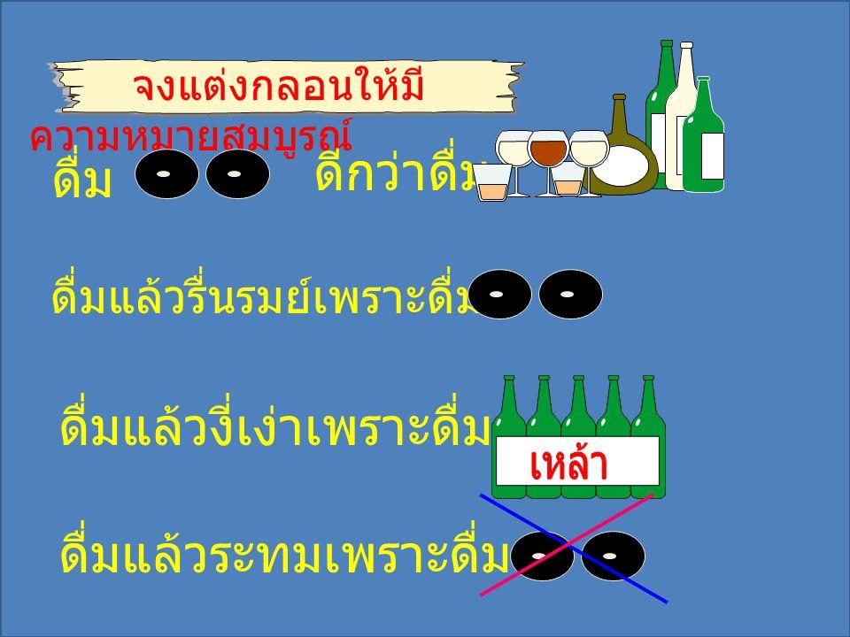 จงแต่งกลอนให้มี ความหมายสมบูรณ์ ดื่ม ดีกว่าดื่ม ดื่มแล้วรื่นรมย์เพราะดื่ม ดื่มแล้วงี่เง่าเพราะดื่ม ดื่มแล้วระทมเพราะดื่ม