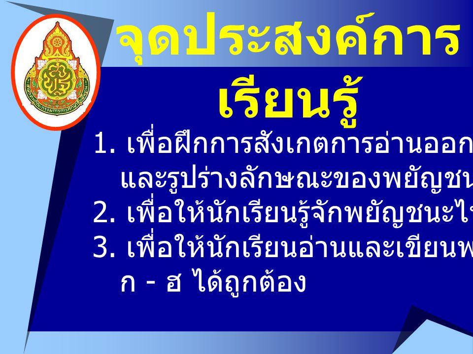 1. เพื่อฝึกการสังเกตการอ่านออกเสียง และรูปร่างลักษณะของพยัญชนะไทย ก - ฮ 2. เพื่อให้นักเรียนรู้จักพยัญชนะไทย ก - ฮ 3. เพื่อให้นักเรียนอ่านและเขียนพยัญช