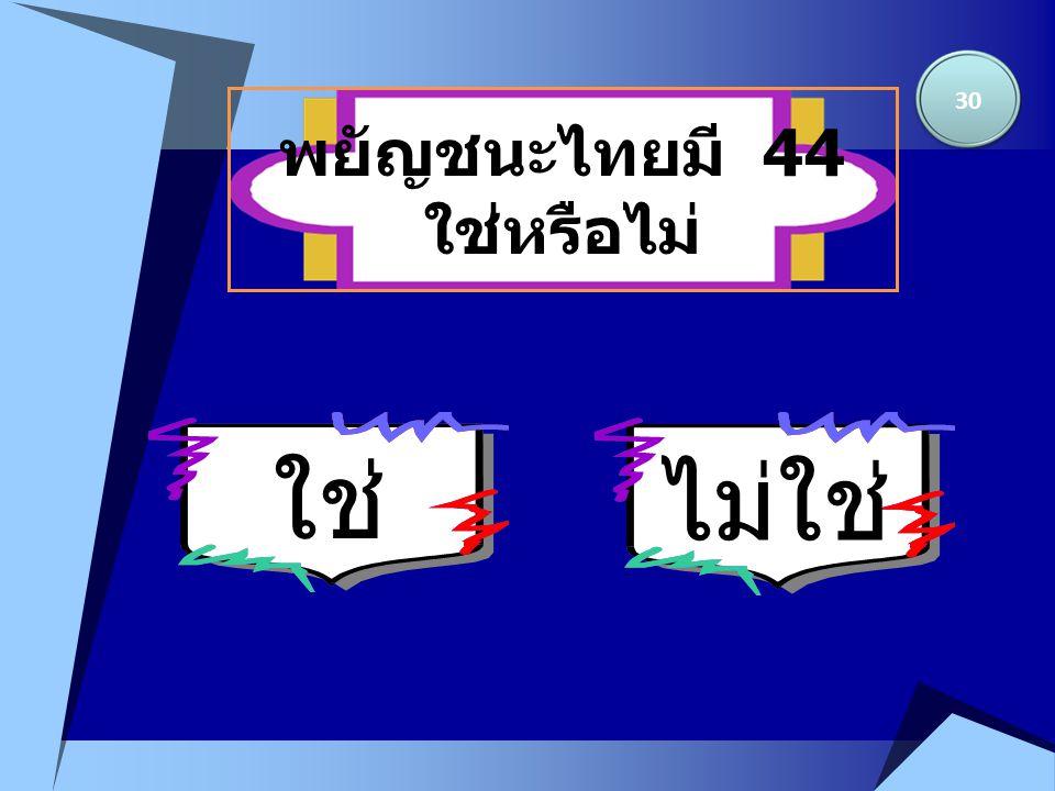 ใช่ พยัญชนะไทยมี 44 ใช่หรือไม่ 30 ไม่ใช่