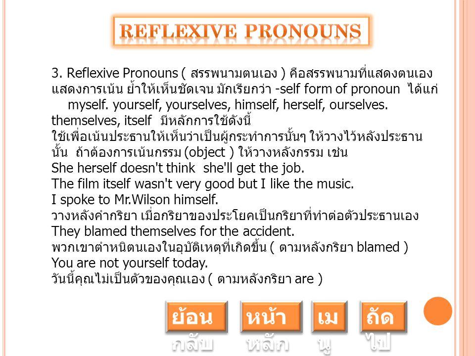 3. Reflexive Pronouns ( สรรพนามตนเอง ) คือสรรพนามที่แสดงตนเอง แสดงการเน้น ย้ำให้เห็นชัดเจน มักเรียกว่า -self form of pronoun ได้แก่ myself. yourself,