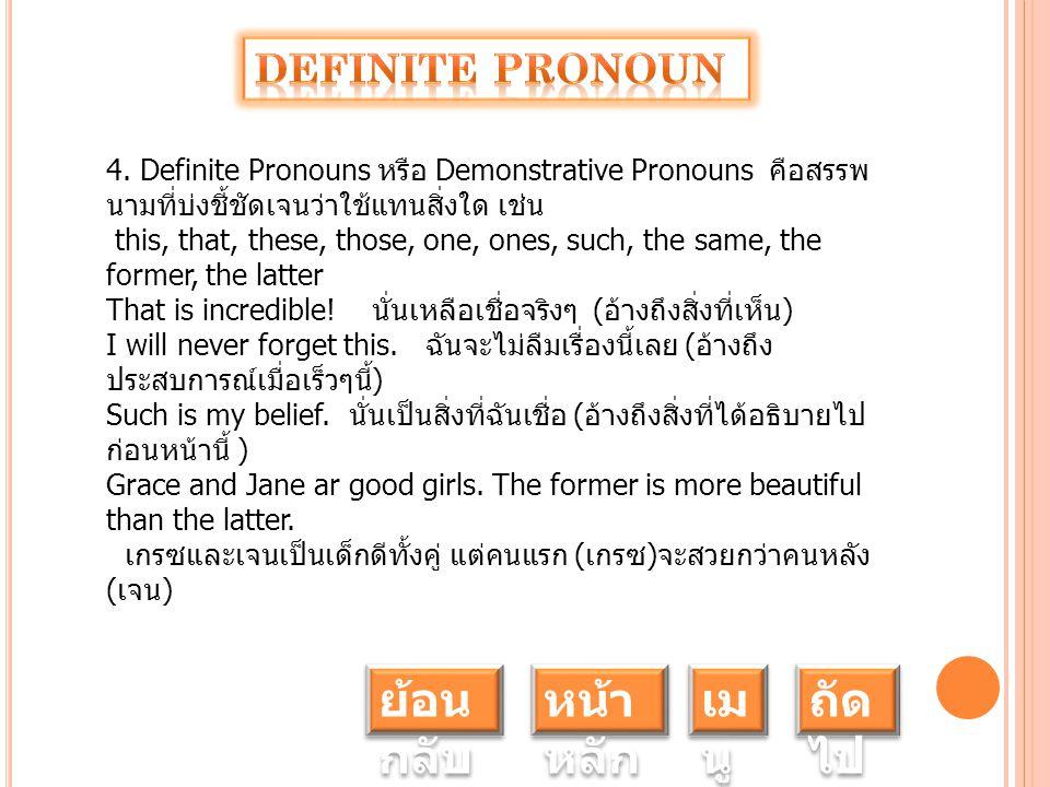 4. Definite Pronouns หรือ Demonstrative Pronouns คือสรรพ นามที่บ่งชี้ชัดเจนว่าใช้แทนสิ่งใด เช่น this, that, these, those, one, ones, such, the same, t