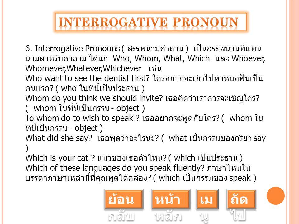 6. Interrogative Pronouns ( สรรพนามคำถาม ) เป็นสรรพนามที่แทน นามสำหรับคำถาม ได้แก่ Who, Whom, What, Which และ Whoever, Whomever,Whatever,Whichever เช่
