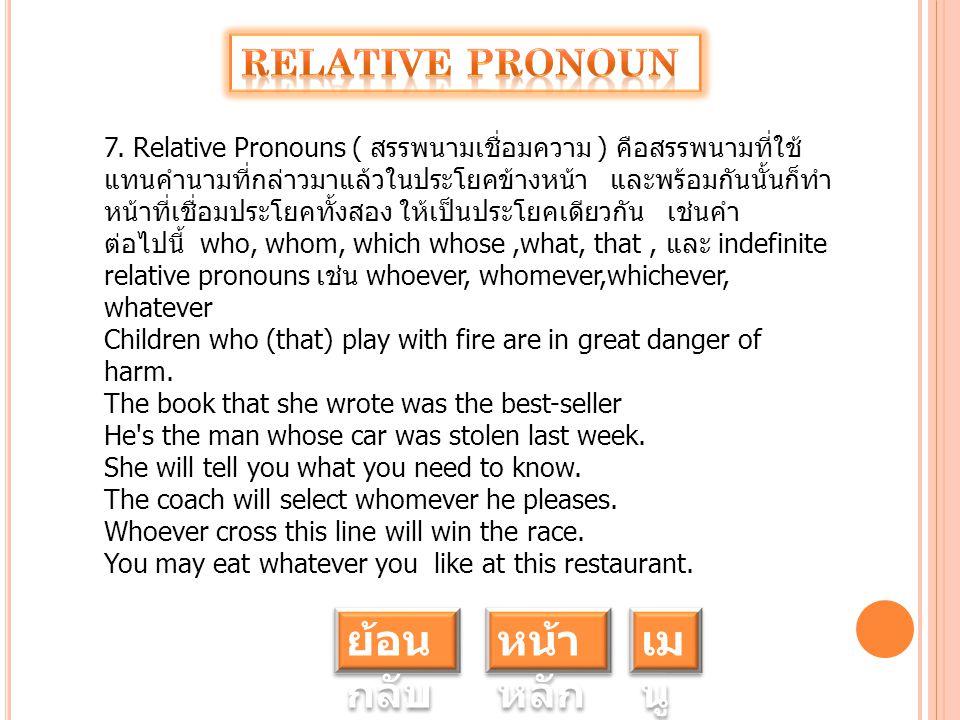 7. Relative Pronouns ( สรรพนามเชื่อมความ ) คือสรรพนามที่ใช้ แทนคำนามที่กล่าวมาแล้วในประโยคข้างหน้า และพร้อมกันนั้นก็ทำ หน้าที่เชื่อมประโยคทั้งสอง ให้เ