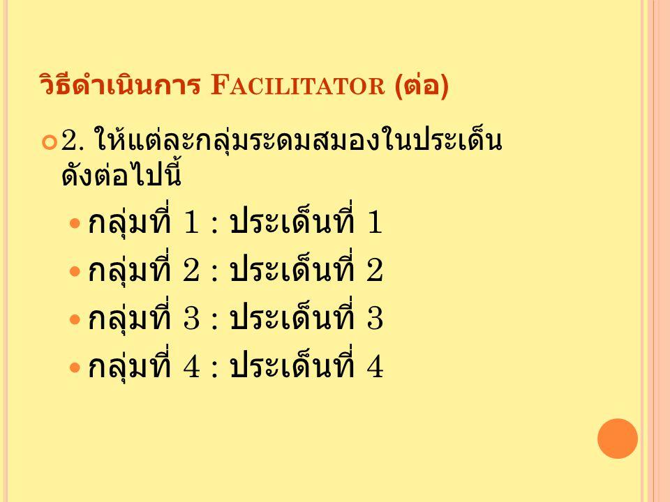 วิธีดำเนินการ F ACILITATOR ( ต่อ ) 2. ให้แต่ละกลุ่มระดมสมองในประเด็น ดังต่อไปนี้ กลุ่มที่ 1 : ประเด็นที่ 1 กลุ่มที่ 2 : ประเด็นที่ 2 กลุ่มที่ 3 : ประเ
