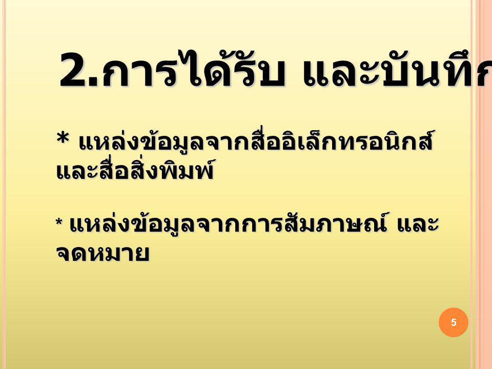 4 2. การได้รับ และบันทึกข้อมูล (1) ห้องสมุด (2) สำนักงานหนังสือพิมพ์ (3) อาจารย์ และนักวิชาการ (4) ทนาย นักกฎหมาย หรือ ผู้พิพากษา (5) องค์กรชุมชน และก