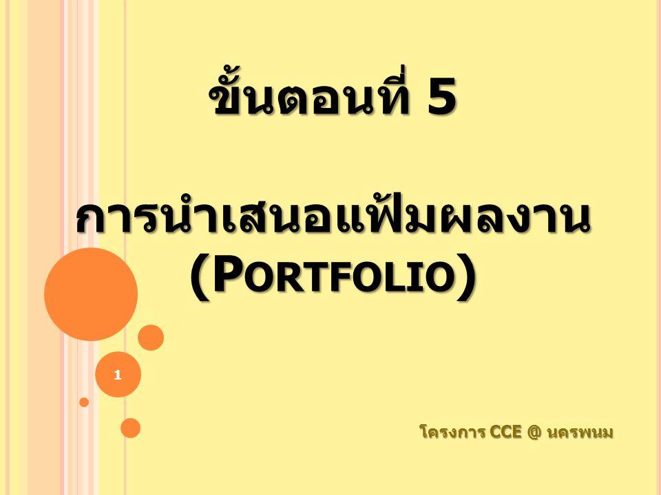 ขั้นตอนที่ 5 การนำเสนอแฟ้มผลงาน (P ORTFOLIO ) โครงการ CCE @ นครพนม 1