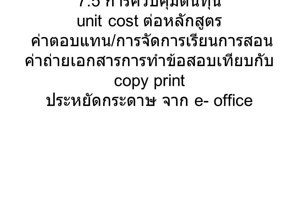 7.5 การควบคุมต้นทุน unit cost ต่อหลักสูตร ค่าตอบแทน / การจัดการเรียนการสอน ค่าถ่ายเอกสารการทำข้อสอบเทียบกับ copy print ประหยัดกระดาษ จาก e- office
