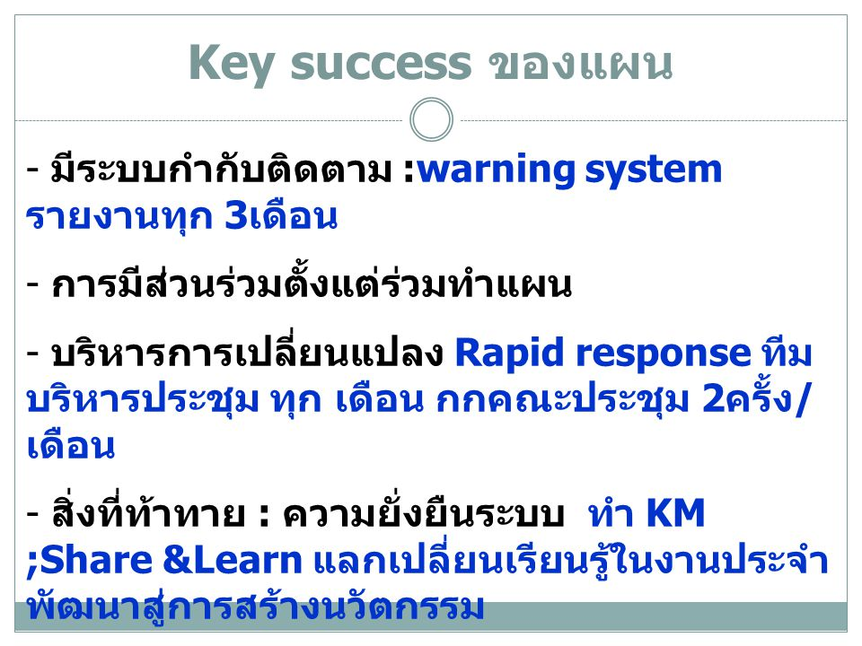 Key success ของแผน - มีระบบกำกับติดตาม :warning system รายงานทุก 3 เดือน - การมีส่วนร่วมตั้งแต่ร่วมทำแผน - บริหารการเปลี่ยนแปลง Rapid response ทีม บริหารประชุม ทุก เดือน กกคณะประชุม 2 ครั้ง / เดือน - สิ่งที่ท้าทาย : ความยั่งยืนระบบ ทำ KM ;Share &Learn แลกเปลี่ยนเรียนรู้ในงานประจำ พัฒนาสู่การสร้างนวัตกรรม
