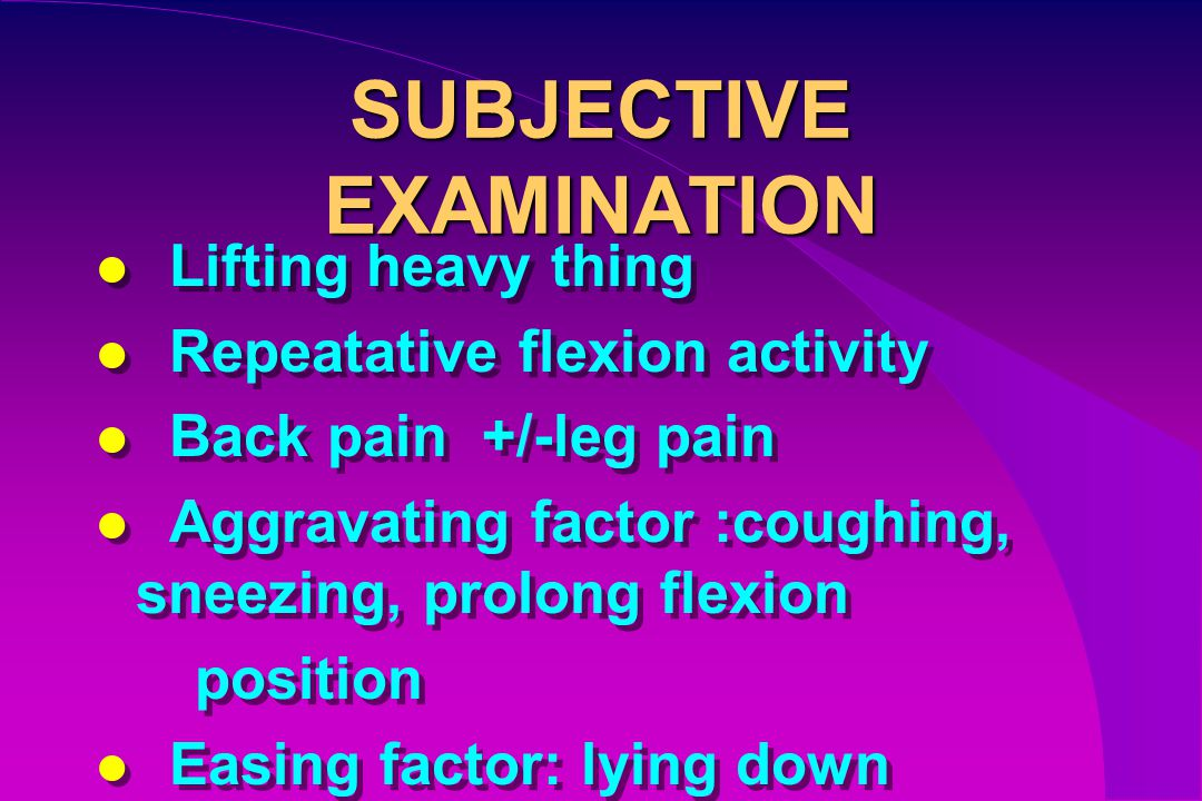 SUBJECTIVE EXAMINATION Lifting heavy thing Repeatative flexion activity Back pain +/-leg pain Aggravating factor :coughing, sneezing, prolong flexion