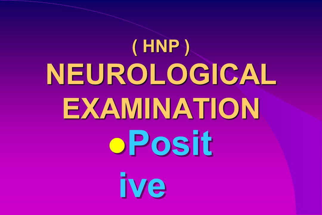 ( HNP ) NEUROLOGICAL EXAMINATION Posit ive