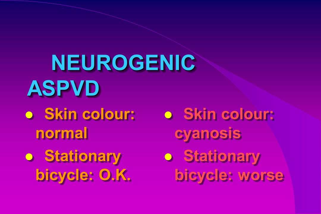 NEUROGENIC ASPVD NEUROGENIC ASPVD Skin colour: normal Stationary bicycle: O.K. Skin colour: normal Stationary bicycle: O.K. Skin colour: cyanosis Stat
