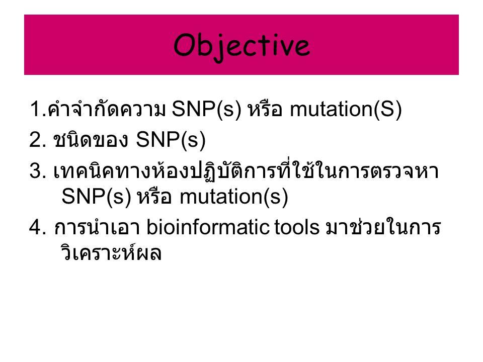 Objective 1. คำจำกัดความ SNP(s) หรือ mutation(S) 2. ชนิดของ SNP(s) 3. เทคนิคทางห้องปฏิบัติการที่ใช้ในการตรวจหา SNP(s) หรือ mutation(s) 4. การนำเอา bio