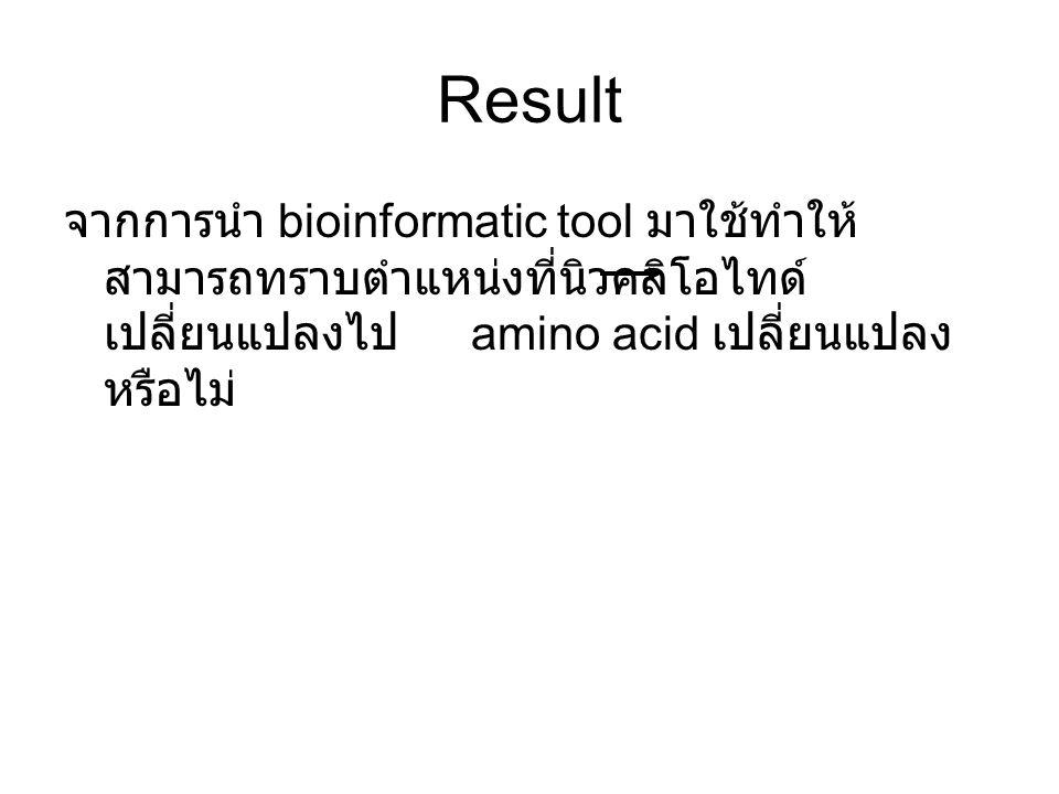 Result จากการนำ bioinformatic tool มาใช้ทำให้ สามารถทราบตำแหน่งที่นิวคลิโอไทด์ เปลี่ยนแปลงไป amino acid เปลี่ยนแปลง หรือไม่