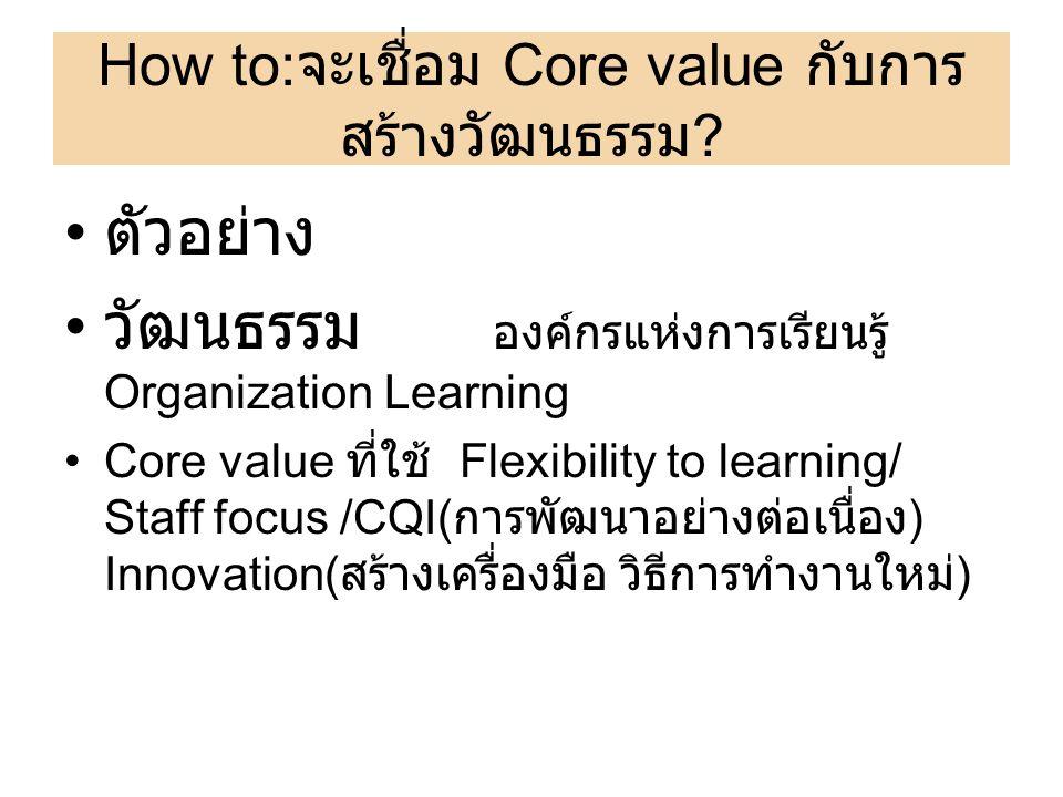 How to: จะเชื่อม Core value กับการ สร้างวัฒนธรรม ? ตัวอย่าง วัฒนธรรม องค์กรแห่งการเรียนรู้ Organization Learning Core value ที่ใช้ Flexibility to lear
