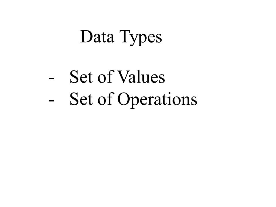 Data Types -Set of Values -Set of Operations