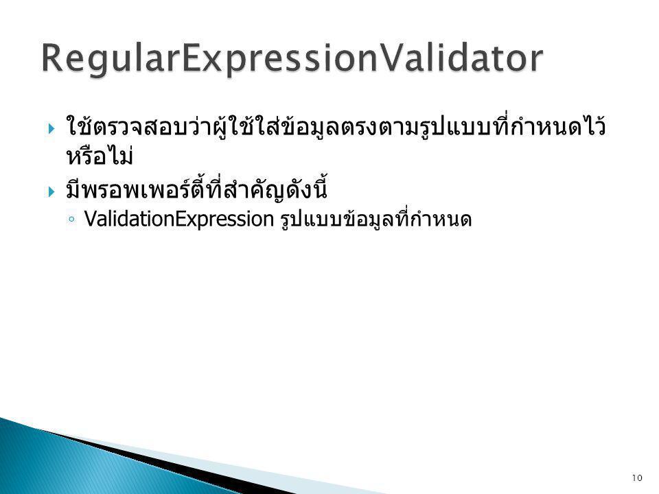  ใช้ตรวจสอบว่าผู้ใช้ใส่ข้อมูลตรงตามรูปแบบที่กำหนดไว้ หรือไม่  มีพรอพเพอร์ตี้ที่สำคัญดังนี้ ◦ ValidationExpression รูปแบบข้อมูลที่กำหนด 10