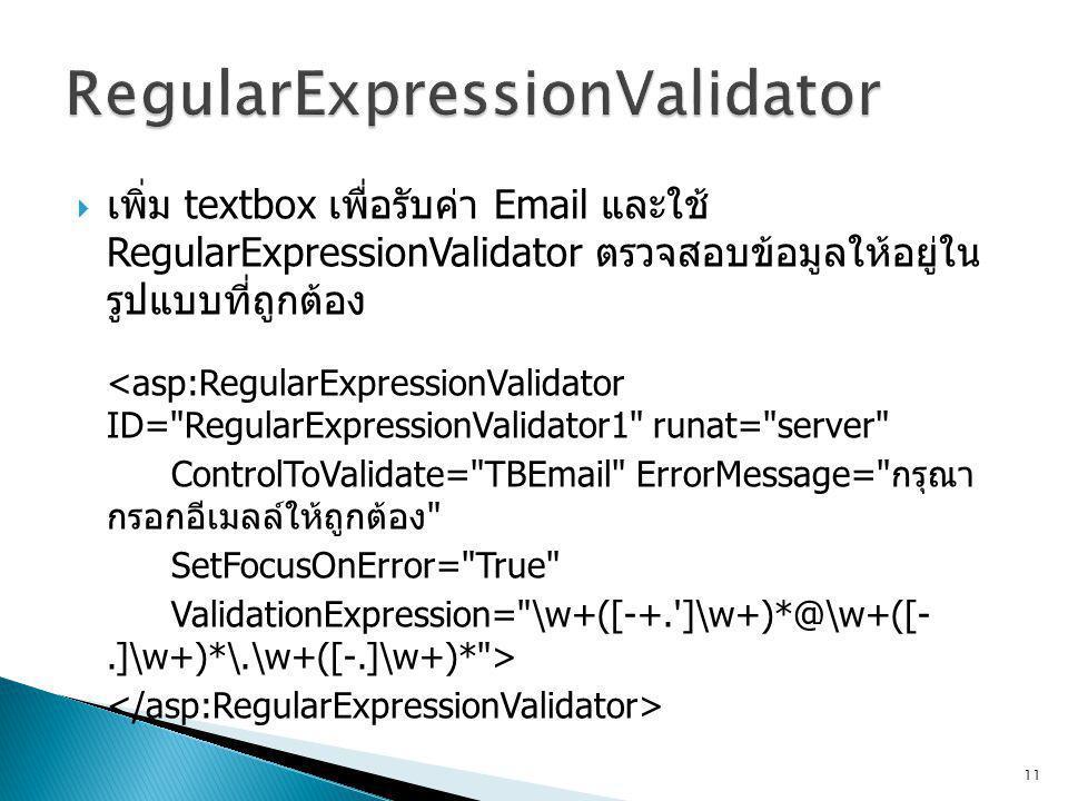  เพิ่ม textbox เพื่อรับค่า Email และใช้ RegularExpressionValidator ตรวจสอบข้อมูลให้อยู่ใน รูปแบบที่ถูกต้อง <asp:RegularExpressionValidator ID= RegularExpressionValidator1 runat= server ControlToValidate= TBEmail ErrorMessage= กรุณา กรอกอีเมลล์ให้ถูกต้อง SetFocusOnError= True ValidationExpression= \w+([-+. ]\w+)*@\w+([-.]\w+)*\.\w+([-.]\w+)* > 11