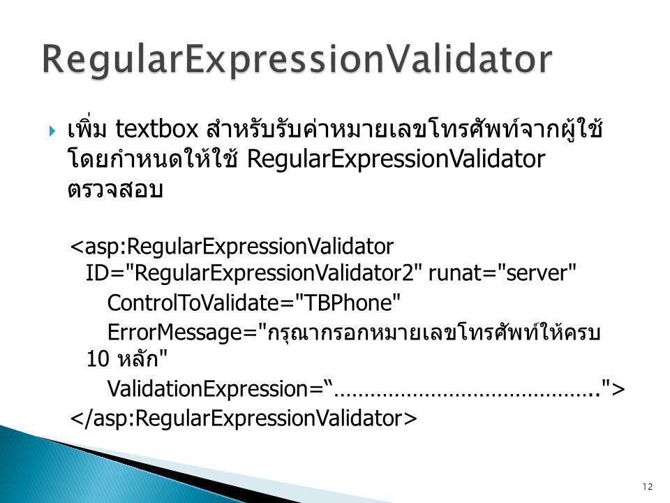  เพิ่ม textbox สำหรับรับค่าหมายเลขโทรศัพท์จากผู้ใช้ โดยกำหนดให้ใช้ RegularExpressionValidator ตรวจสอบ <asp:RegularExpressionValidator ID= RegularExpressionValidator2 runat= server ControlToValidate= TBPhone ErrorMessage= กรุณากรอกหมายเลขโทรศัพท์ให้ครบ 10 หลัก ValidationExpression= …………………………………….. > 12