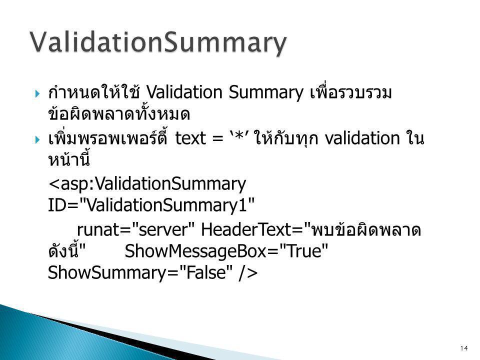  กำหนดให้ใช้ Validation Summary เพื่อรวบรวม ข้อผิดพลาดทั้งหมด  เพิ่มพรอพเพอร์ตี้ text = '*' ให้กับทุก validation ใน หน้านี้ <asp:ValidationSummary ID= ValidationSummary1 runat= server HeaderText= พบข้อผิดพลาด ดังนี้ ShowMessageBox= True ShowSummary= False /> 14