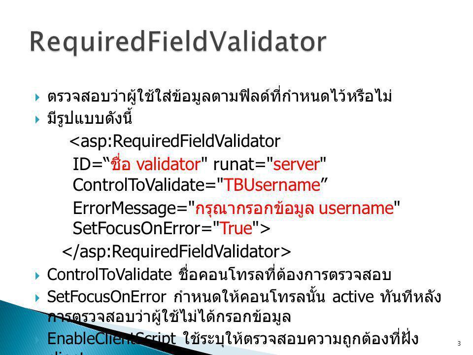  ตรวจสอบว่าผู้ใช้ใส่ข้อมูลตามฟิลด์ที่กำหนดไว้หรือไม่  มีรูปแบบดังนี้ <asp:RequiredFieldValidator ID= ชื่อ validator runat= server ControlToValidate= TBUsername ErrorMessage= กรุณากรอกข้อมูล username SetFocusOnError= True >  ControlToValidate ชื่อคอนโทรลที่ต้องการตรวจสอบ  SetFocusOnError กำหนดให้คอนโทรลนั้น active ทันทีหลัง การตรวจสอบว่าผู้ใช้ไม่ได้กรอกข้อมูล  EnableClientScript ใช้ระบุให้ตรวจสอบความถูกต้องที่ฝั่ง client 3