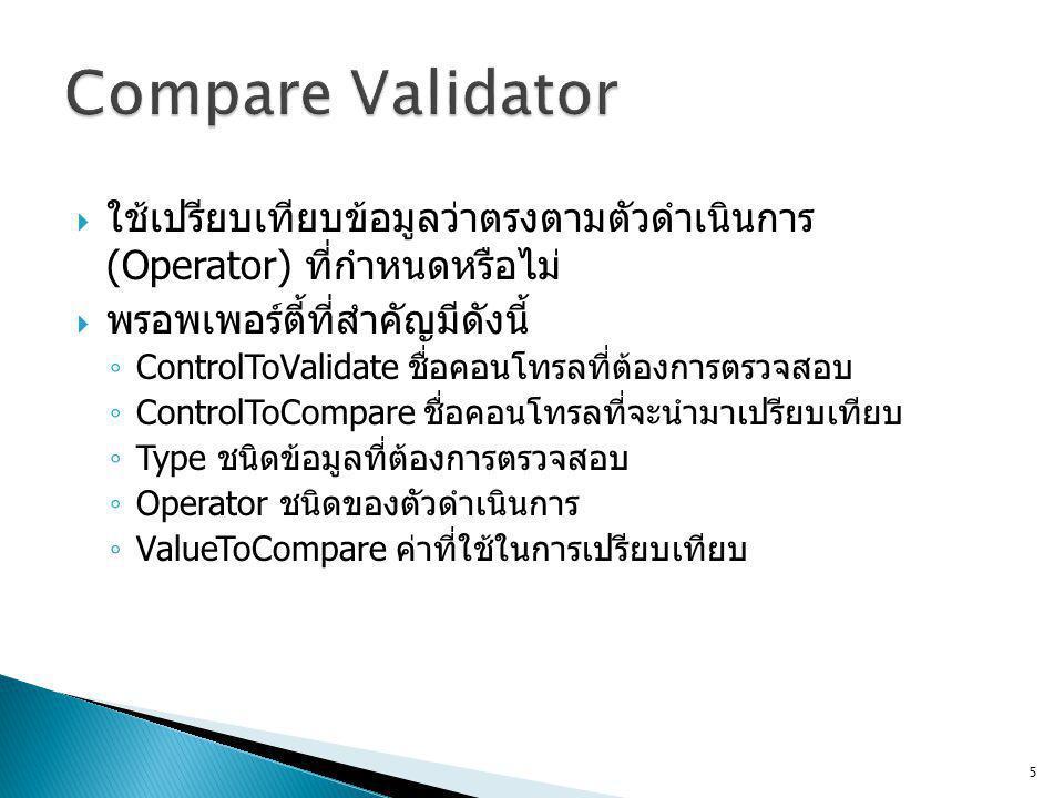  ใช้เปรียบเทียบข้อมูลว่าตรงตามตัวดำเนินการ (Operator) ที่กำหนดหรือไม่  พรอพเพอร์ตี้ที่สำคัญมีดังนี้ ◦ ControlToValidate ชื่อคอนโทรลที่ต้องการตรวจสอบ ◦ ControlToCompare ชื่อคอนโทรลที่จะนำมาเปรียบเทียบ ◦ Type ชนิดข้อมูลที่ต้องการตรวจสอบ ◦ Operator ชนิดของตัวดำเนินการ ◦ ValueToCompare ค่าที่ใช้ในการเปรียบเทียบ 5