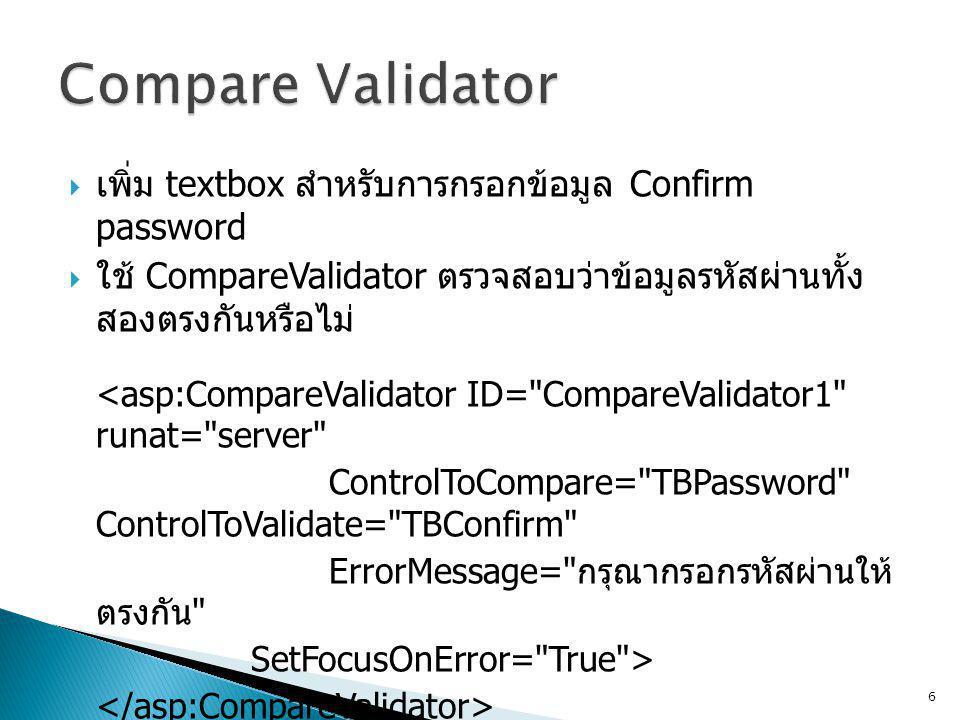  เพิ่ม textbox สำหรับการกรอกข้อมูล Confirm password  ใช้ CompareValidator ตรวจสอบว่าข้อมูลรหัสผ่านทั้ง สองตรงกันหรือไม่ <asp:CompareValidator ID= CompareValidator1 runat= server ControlToCompare= TBPassword ControlToValidate= TBConfirm ErrorMessage= กรุณากรอกรหัสผ่านให้ ตรงกัน SetFocusOnError= True > 6