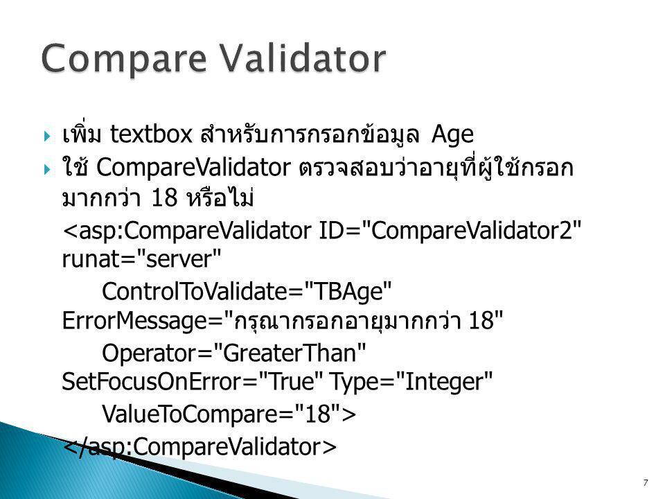  เพิ่ม textbox สำหรับการกรอกข้อมูล Age  ใช้ CompareValidator ตรวจสอบว่าอายุที่ผู้ใช้กรอก มากกว่า 18 หรือไม่ <asp:CompareValidator ID= CompareValidator2 runat= server ControlToValidate= TBAge ErrorMessage= กรุณากรอกอายุมากกว่า 18 Operator= GreaterThan SetFocusOnError= True Type= Integer ValueToCompare= 18 > 7