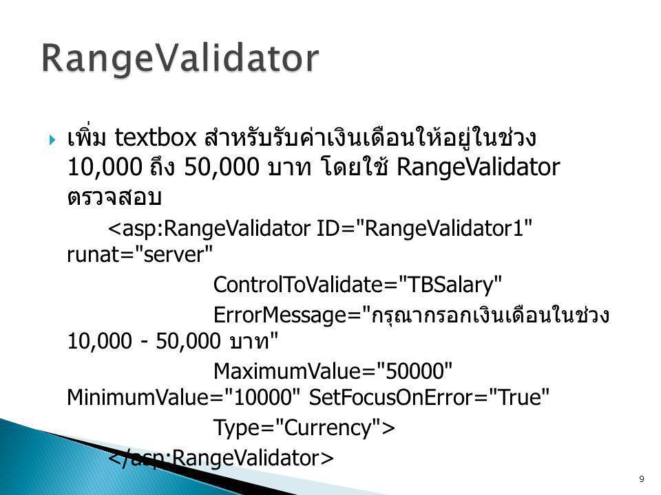  เพิ่ม textbox สำหรับรับค่าเงินเดือนให้อยู่ในช่วง 10,000 ถึง 50,000 บาท โดยใช้ RangeValidator ตรวจสอบ <asp:RangeValidator ID= RangeValidator1 runat= server ControlToValidate= TBSalary ErrorMessage= กรุณากรอกเงินเดือนในช่วง 10,000 - 50,000 บาท MaximumValue= 50000 MinimumValue= 10000 SetFocusOnError= True Type= Currency > 9