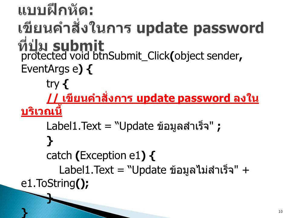 protected void btnSubmit_Click(object sender, EventArgs e) { try { // เขียนคำสั่งการ update password ลงใน บริเวณนี้ Label1.Text = Update ข้อมูลสำเร็จ ; } catch (Exception e1) { Label1.Text = Update ข้อมูลไม่สำเร็จ + e1.ToString(); } 10