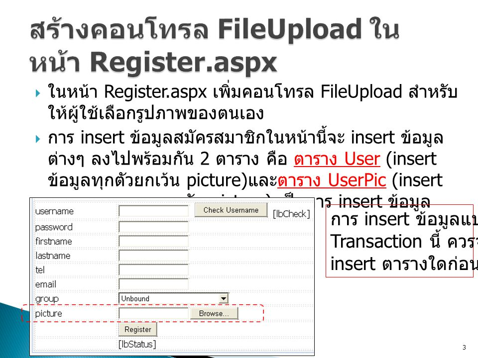  ในหน้า Register.aspx เพิ่มคอนโทรล FileUpload สำหรับ ให้ผู้ใช้เลือกรูปภาพของตนเอง  การ insert ข้อมูลสมัครสมาชิกในหน้านี้จะ insert ข้อมูล ต่างๆ ลงไปพร้อมกัน 2 ตาราง คือ ตาราง User (insert ข้อมูลทุกตัวยกเว้น picture) และตาราง UserPic (insert เฉพาะ username กับ picture) เป็นการ insert ข้อมูล แบบ Transaction 3 การ insert ข้อมูลแบบ Transaction นี้ ควรจะต้อง insert ตารางใดก่อน ?