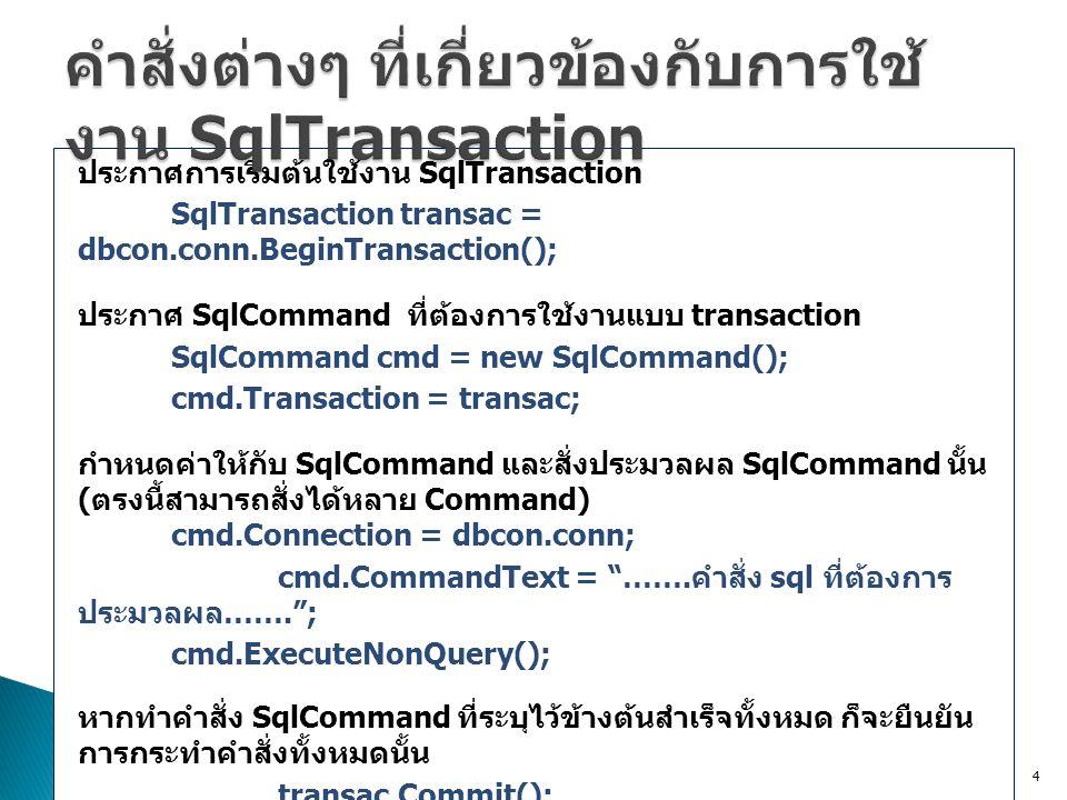ประกาศการเริ่มต้นใช้งาน SqlTransaction SqlTransaction transac = dbcon.conn.BeginTransaction(); ประกาศ SqlCommand ที่ต้องการใช้งานแบบ transaction SqlCommand cmd = new SqlCommand(); cmd.Transaction = transac; กำหนดค่าให้กับ SqlCommand และสั่งประมวลผล SqlCommand นั้น ( ตรงนี้สามารถสั่งได้หลาย Command) cmd.Connection = dbcon.conn; cmd.CommandText = …….