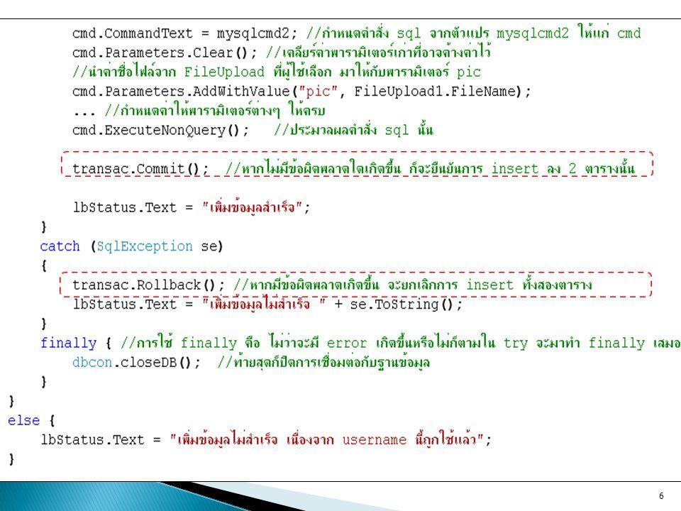  เพิ่มคำสั่งด้านล่างนี้ลงไปในโค้ดของปุ่ม register ในส่วนของ try // เช็คก่อนว่ามีไฟล์ที่ผู้ใช้ต้องการอัพโหลดจริง if (FileUpload1.HasFile == true) { // ดึงชื่อไฟล์จากเครื่อง client string fn = System.IO.Path.GetFileName(FileUpload1.PostedFile.FileName); // กำหนดว่าต้องการวางไว้ที่พาธใดบน server string savelocation = Server.MapPath( Image ) + \\ + fn; //Save ไฟล์นั้นมาวางไว้บน server ตามตำแหน่งที่ ต้องการ FileUpload1.PostedFile.SaveAs(savelocation); } 7