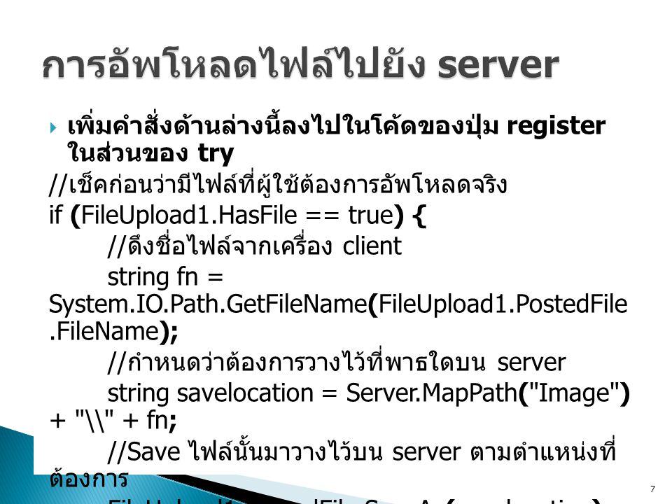  เพิ่มคำสั่งด้านล่างนี้ลงไปในโค้ดของปุ่ม register ในส่วนของ try // เช็คก่อนว่ามีไฟล์ที่ผู้ใช้ต้องการอัพโหลดจริง if (FileUpload1.HasFile == true) { //
