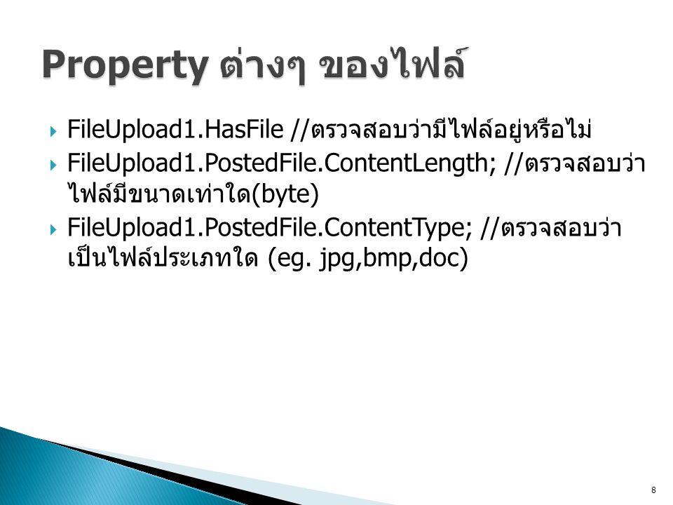 FileUpload1.HasFile // ตรวจสอบว่ามีไฟล์อยู่หรือไม่  FileUpload1.PostedFile.ContentLength; // ตรวจสอบว่า ไฟล์มีขนาดเท่าใด (byte)  FileUpload1.PostedFile.ContentType; // ตรวจสอบว่า เป็นไฟล์ประเภทใด (eg.