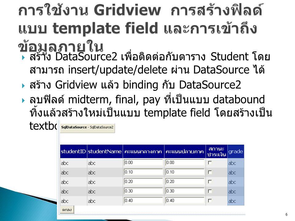  สร้าง DataSource2 เพื่อติดต่อกับตาราง Student โดย สามารถ insert/update/delete ผ่าน DataSource ได้  สร้าง Gridview แล้ว binding กับ DataSource2  ลบ