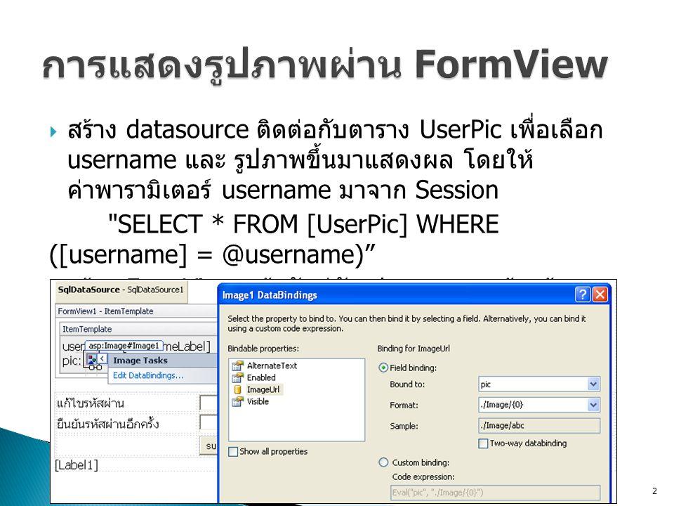 สร้าง datasource ติดต่อกับตาราง UserPic เพื่อเลือก username และ รูปภาพขึ้นมาแสดงผล โดยให้ ค่าพารามิเตอร์ username มาจาก Session SELECT * FROM [UserPic] WHERE ([username] = @username)  สร้าง FormView แล้วจับคู่กับ datasource ข้างต้น  สร้าง ภายใน FormView โดย Edit DataBindings ดังรูป 2
