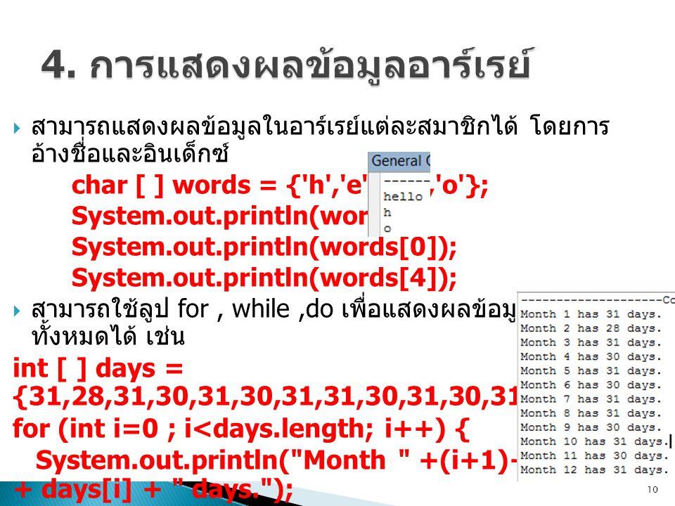  สามารถแสดงผลข้อมูลในอาร์เรย์แต่ละสมาชิกได้ โดยการ อ้างชื่อและอินเด็กซ์ char [ ] words = { h , e , l , l , o }; System.out.println(words); System.out.println(words[0]); System.out.println(words[4]);  สามารถใช้ลูป for, while,do เพื่อแสดงผลข้อมูลในอาร์เรย์ ทั้งหมดได้ เช่น int [ ] days = {31,28,31,30,31,30,31,31,30,31,30,31}; for (int i=0 ; i<days.length; i++) { System.out.println( Month +(i+1)+ has + days[i] + days. ); }  คำถาม ถ้าปริ้น System.out.println(days); จะเกิด อะไรขึ้น 10