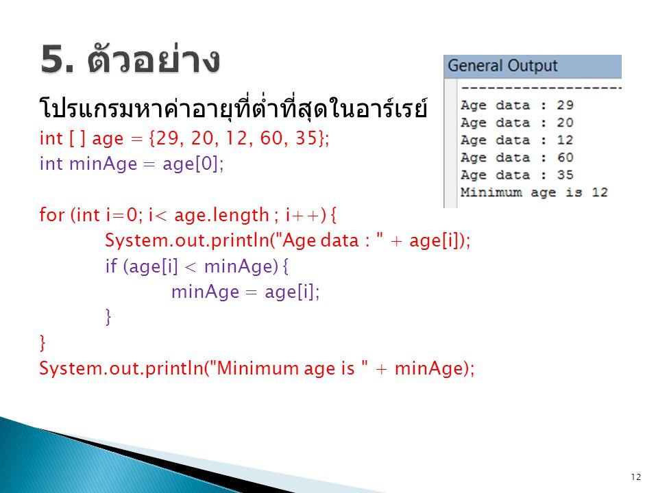 โปรแกรมหาค่าอายุที่ต่ำที่สุดในอาร์เรย์ int [ ] age = {29, 20, 12, 60, 35}; int minAge = age[0]; for (int i=0; i< age.length ; i++) { System.out.println( Age data : + age[i]); if (age[i] < minAge) { minAge = age[i]; } System.out.println( Minimum age is + minAge); 12