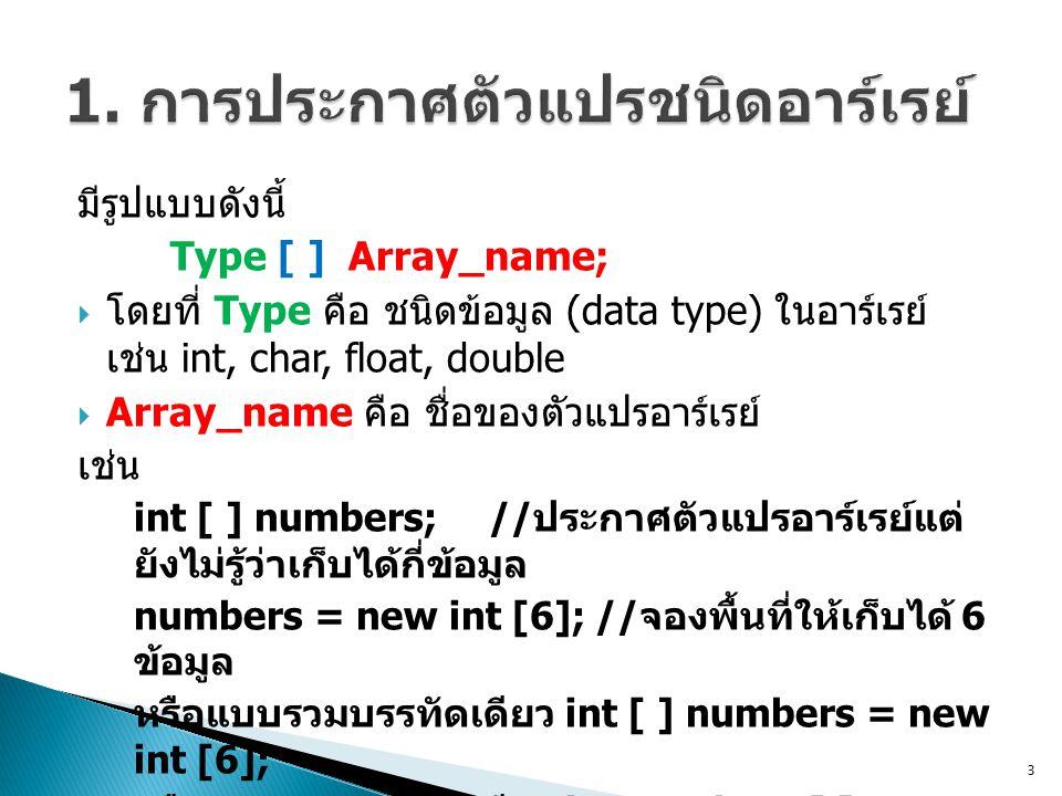 มีรูปแบบดังนี้ Type [ ] Array_name;  โดยที่ Type คือ ชนิดข้อมูล (data type) ในอาร์เรย์ เช่น int, char, float, double  Array_name คือ ชื่อของตัวแปรอาร์เรย์ เช่น int [ ] numbers; // ประกาศตัวแปรอาร์เรย์แต่ ยังไม่รู้ว่าเก็บได้กี่ข้อมูล numbers = new int [6];// จองพื้นที่ให้เก็บได้ 6 ข้อมูล หรือแบบรวมบรรทัดเดียว int [ ] numbers = new int [6]; หรือแบบรวมบรรทัดเดียว int numbers [ ] = new int [6]; 3
