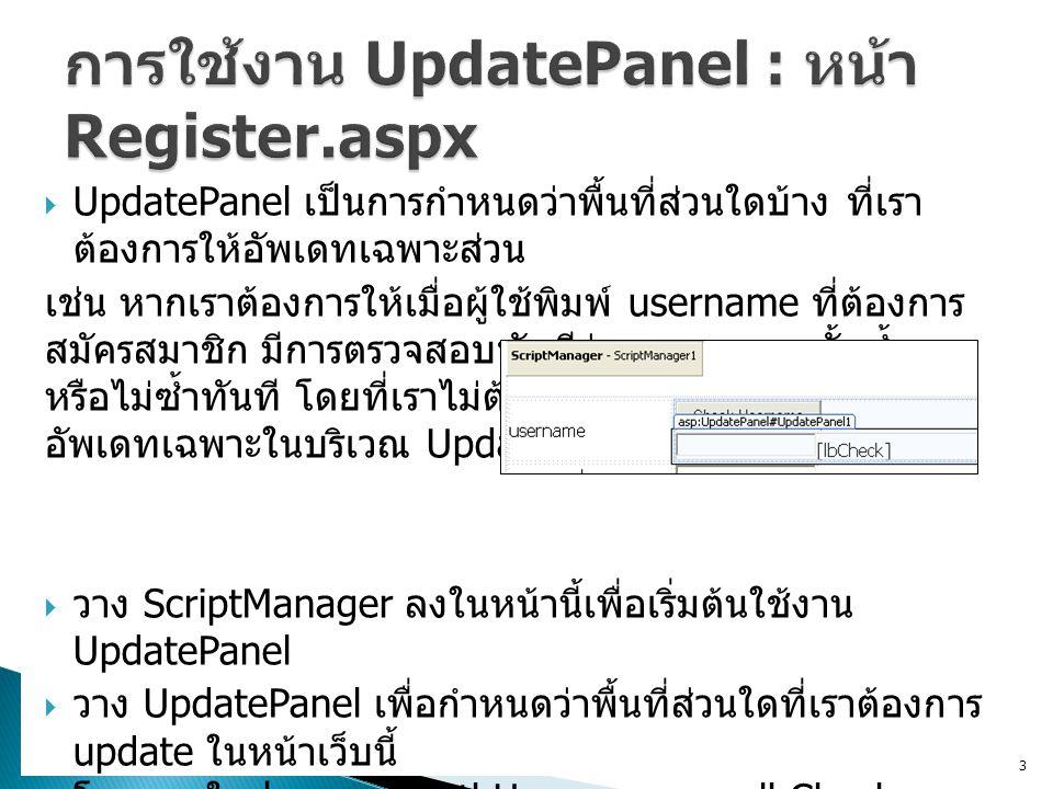  UpdatePanel เป็นการกำหนดว่าพื้นที่ส่วนใดบ้าง ที่เรา ต้องการให้อัพเดทเฉพาะส่วน เช่น หากเราต้องการให้เมื่อผู้ใช้พิมพ์ username ที่ต้องการ สมัครสมาชิก