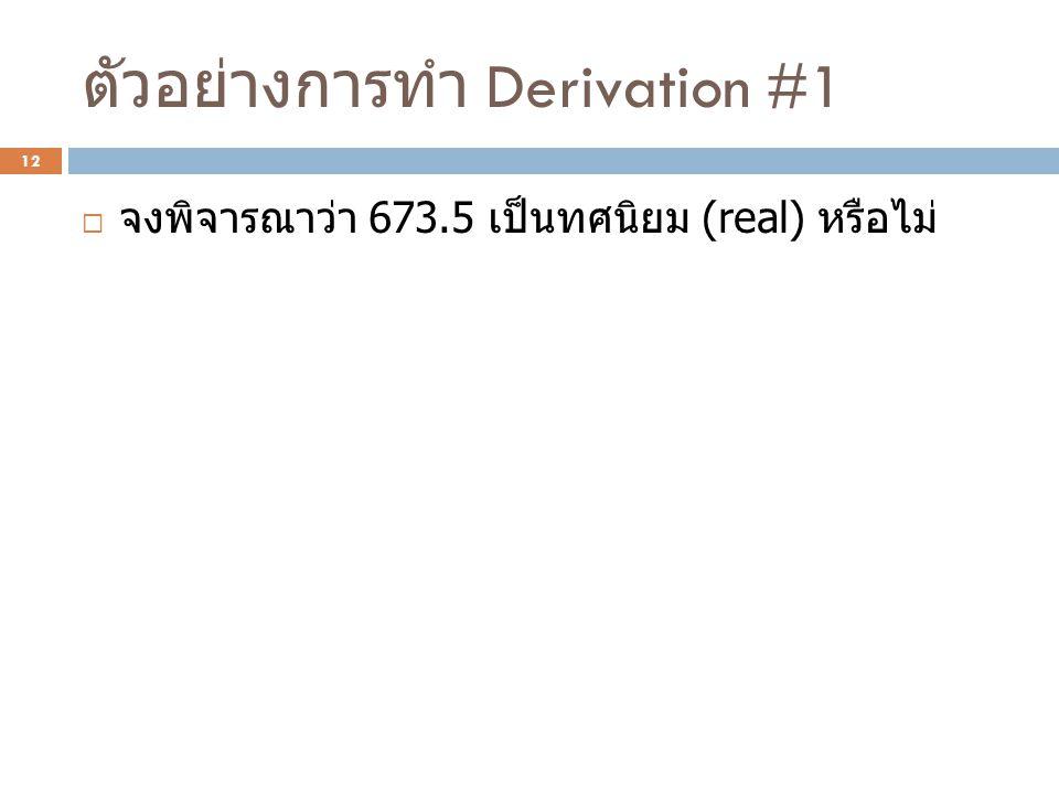 ตัวอย่างการทำ Derivation #1  จงพิจารณาว่า 673.5 เป็นทศนิยม (real) หรือไม่ 12