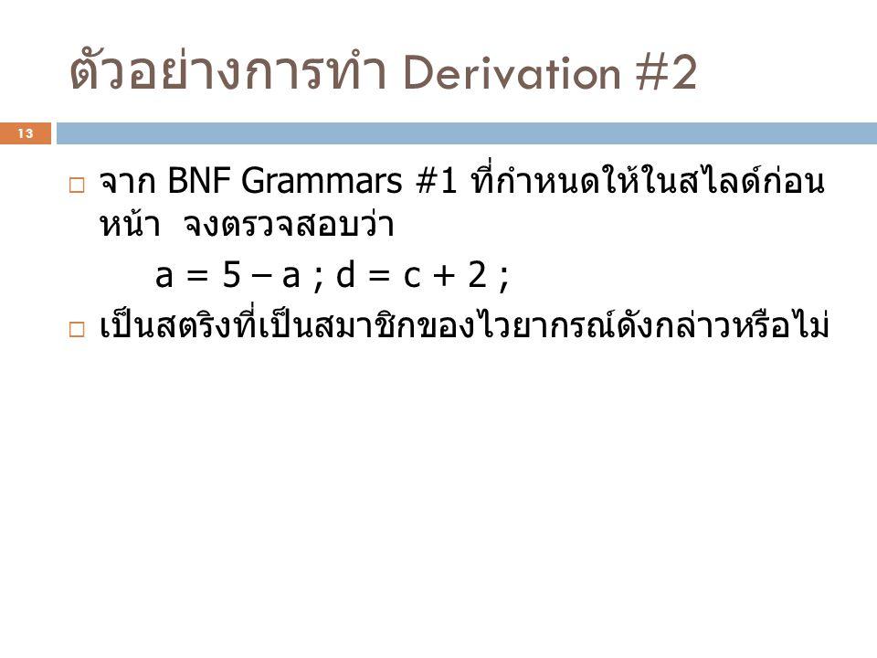 ตัวอย่างการทำ Derivation #2  จาก BNF Grammars #1 ที่กำหนดให้ในสไลด์ก่อน หน้า จงตรวจสอบว่า a = 5 – a ; d = c + 2 ;  เป็นสตริงที่เป็นสมาชิกของไวยากรณ์