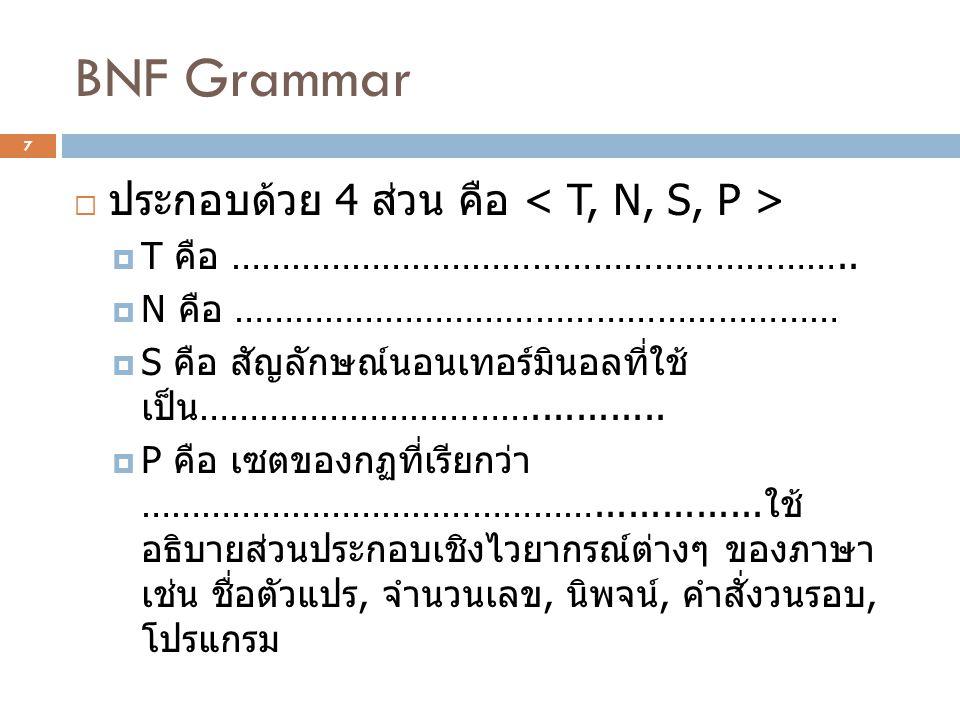BNF Grammar  ประกอบด้วย 4 ส่วน คือ  T คือ ……………………………………………………..  N คือ ……………………………………………………  S คือ สัญลักษณ์นอนเทอร์มินอลที่ใช้ เป็น …………………………….